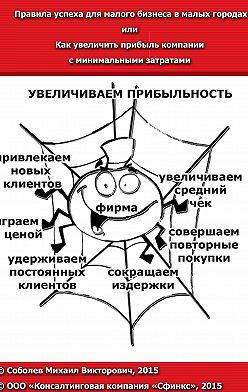 Михаил Соболев - Правила успеха для малого бизнеса в малых городах, или Как увеличить прибыль компании с минимальными затратами