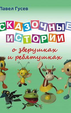 Павел Гусев - Сказочные истории о зверушках и ребятушках