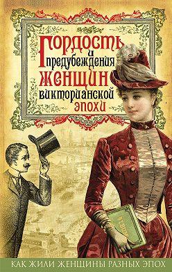 Коллектив авторов - Гордость и предубеждения женщин Викторианской эпохи
