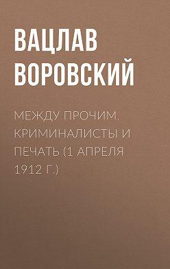 Вацлав Воровский - Между прочим. Криминалисты и печать (1 апреля 1912 г.)