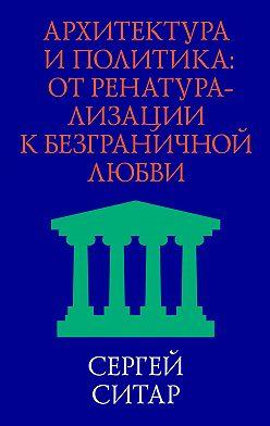 Сергей Ситар - Архитектура и политика. От ренатурализации к безграничной любви