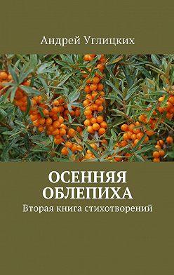 Андрей Углицких - Осенняя облепиха. Вторая книга стихотворений