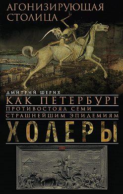 Дмитрий Шерих - Агонизирующая столица. Как Петербург противостоял семи страшнейшим эпидемиям холеры