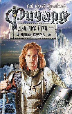 Гай Орловский - Ричард Длинные Руки – принц короны
