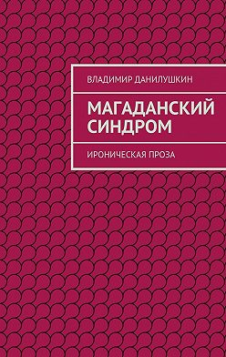 Владимир Данилушкин - Магаданский синдром. Ироническая проза