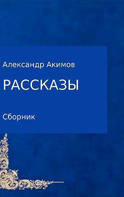 Александр Акимов - Рассказы