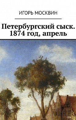 Игорь Москвин - Петербургский сыск. 1874год, апрель