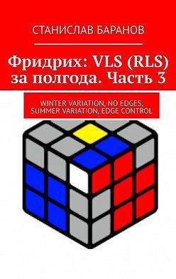 Станислав Баранов - Фридрих: VLS (RLS) заполгода. Часть3. Winter Variation, No Edges, Summer Variation, Edge Control