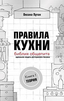 Оксана Путан - Правила кухни: библия общепита. Идеальная модель ресторанного бизнеса. Книга 1: Теория