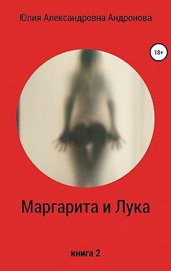Юлия Андронова - Маргарита и Лука. Книга 2