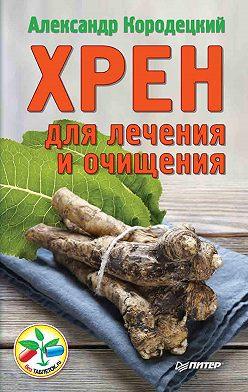 Александр Кородецкий - Хрен для лечения и очищения