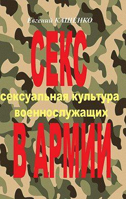 Евгений Кащенко - Секс вармии. Сексуальная культура военнослужащих