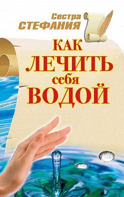 Стефания Сестра - Как лечить себя водой
