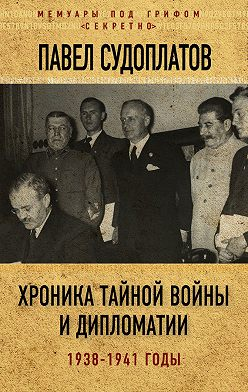 Павел Судоплатов - Хроника тайной войны и дипломатии. 1938-1941 годы