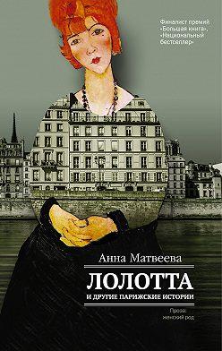Анна Матвеева - Лолотта и другие парижские истории