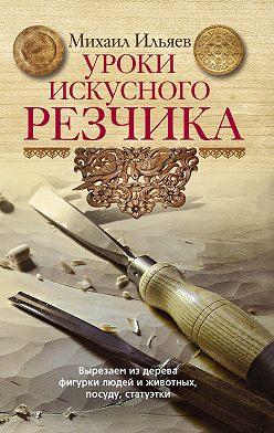 Михаил Ильяев - Уроки искусного резчика. Вырезаем из дерева фигурки людей и животных, посуду, статуэтки