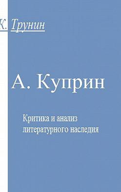 Константин Трунин - А. Куприн. Критика и анализ литературного наследия