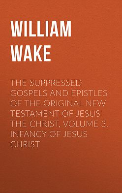 William Wake - The suppressed Gospels and Epistles of the original New Testament of Jesus the Christ, Volume 3, Infancy of Jesus Christ