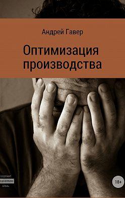Андрей Гавер - Оптимизация производства