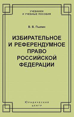 Владимир Пылин - Избирательное и референдумное право Российской Федерации