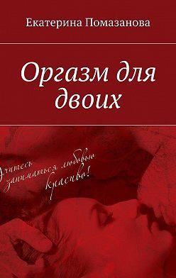 Екатерина Помазанова - Оргазм для двоих