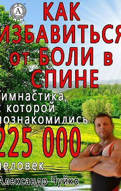 Александр Чуйко - Как избавиться от боли в спине
