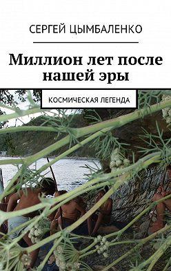 Сергей Цымбаленко - Миллион лет после нашей эры. Космическая легенда