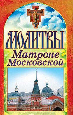 Неустановленный автор - Молитвы Матроне Московской