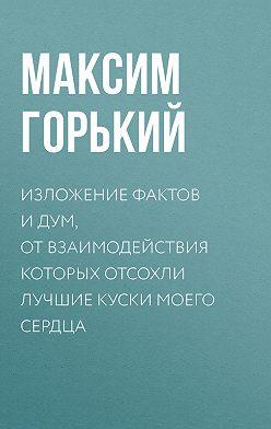 Максим Горький - Изложение фактов и дум, от взаимодействия которых отсохли лучшие куски моего сердца
