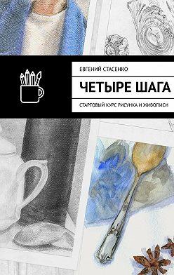 Евгений Стасенко - Четырешага. Стартовый курс рисунка иживописи