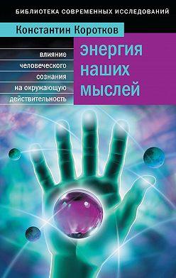 Константин Коротков - Энергия наших мыслей. Влияние человеческого сознания на окружающую действительность