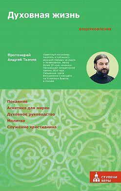 Андрей Ткачев - Духовная жизнь. Первая ступень: Воцерковление