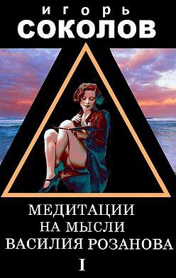 Игорь Соколов - Медитации на мысли Василия Розанова. Том 1
