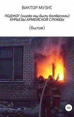 ВИКТОР МУЗИС - Поджог (когда мы были балбесами). Курьезы армейской жизни (былое)