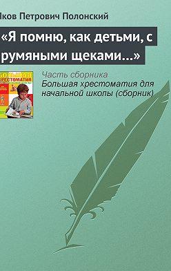 Яков Полонский - «Я помню, как детьми, с румяными щеками…»