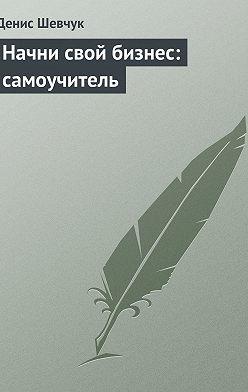 Денис Шевчук - Начни свой бизнес: самоучитель