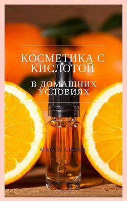 Ольга Сивек - Косметика с кислотой в домашних условиях