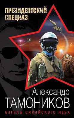 Александр Тамоников - Ангелы сирийского неба