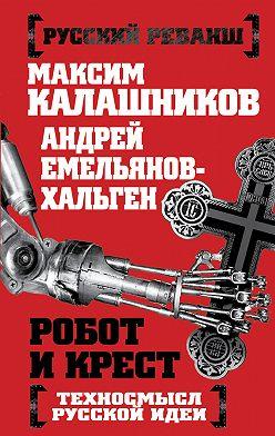 Максим Калашников - Робот и крест. Техносмысл русской идеи