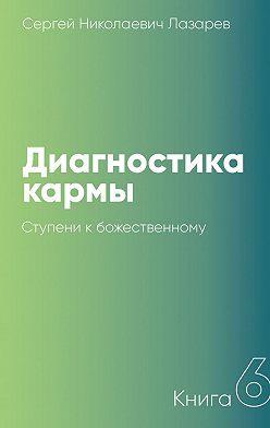 Сергей Лазарев - Диагностика кармы. Книга 6. Ступени кбожественному