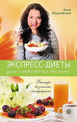 Анна Вишневская - Экспресс-диеты для стройных богинь. Быстро, безопасно, комфортно