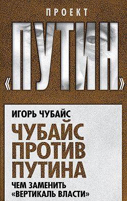 Игорь Чубайс - Чубайс против Путина. Чем заменить «вертикаль власти»