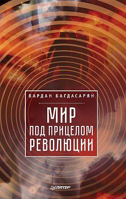 Вардан Багдасарян - Мир под прицелом революции