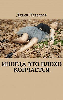 Давид Павельев - Иногда это плохо кончается