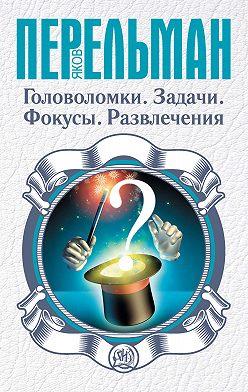 Яков Перельман - Головоломки. Задачи. Фокусы. Развлечения