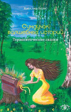 Наталия Безус - Сундучок волшебных историй. Терапевтические сказки