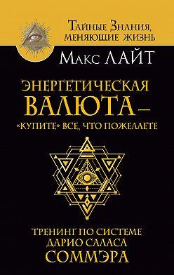 Макс Лайт - Энергетическая валюта – «купите» все, что пожелаете. Тренинг по системе Дарио Саласа Соммэра
