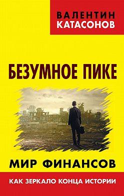 Валентин Катасонов - Безумное пике. Мир финансов как зеркало конца истории