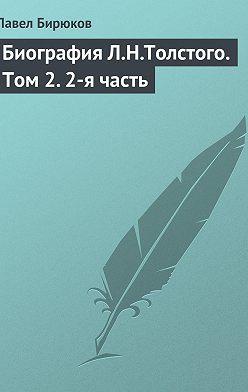 Павел Бирюков - Биография Л.Н.Толстого. Том2.2-я часть