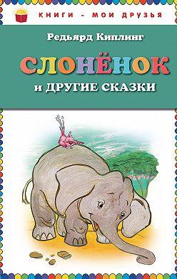 Редьярд Киплинг - Слоненок и другие сказки
